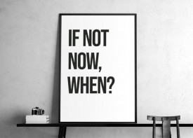"""""""If not now, when?"""""""